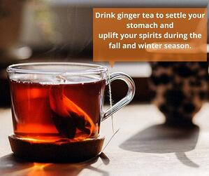 Drink ginger tea to settle your stomach and uplift your spirits during the fall and winter seasons. (1)
